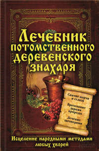 Отсутствует - Лечебник потомственного деревенского знахаря. Исцеление народными методами любых хворей