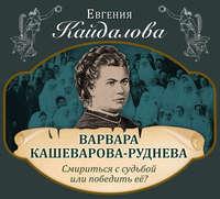 Кайдалова, Евгения  - Варвара Кашеварова-Руднева. Смириться с судьбой или победить её?