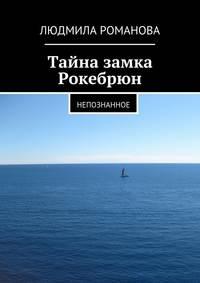 Людмила Петровна Романова - Тайна замка Рокебрюн. Непознанное