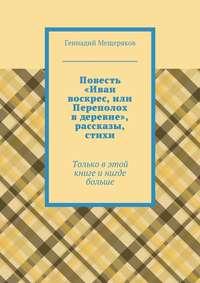 Мещеряков, Геннадий  - Повесть «Иван воскрес, или Переполох вдеревне», рассказы, стихи. Только в этой книге и нигде больше