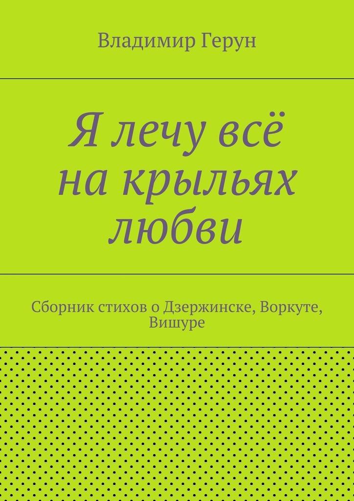 Владимир Герун Я лечу всё накрыльях любви. Сборник стиховоДзержинске, Воркуте, Вишуре