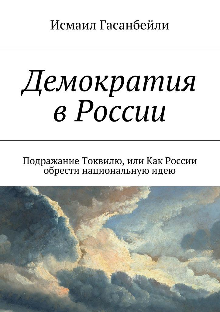 Исмаил Гасанбейли - Демократия в России. Подражание Токвилю, или Как России обрести национальнуюидею