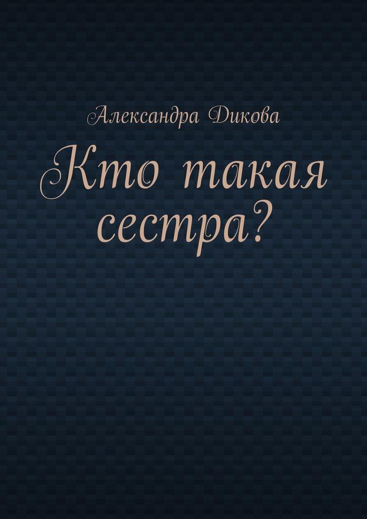 Александра Дикова Кто такая сестра? евгений брейдо эмигрант роман и три рассказа