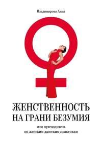 Владимирова, Анна  - Женственность на грани безумия. или путеводитель по женским даосским практикам