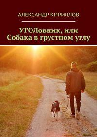 Кириллов, Александр  - УГОЛовник, или Собака в грустном углу