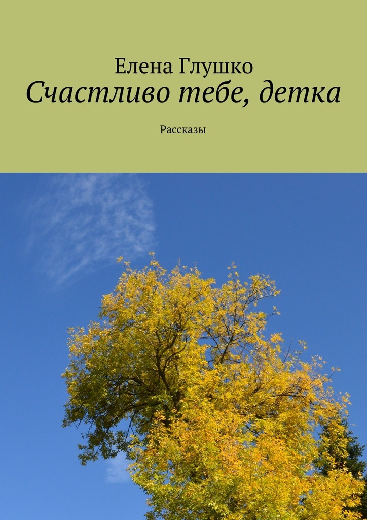 Елена Глушко Счастливо тебе, детка. Рассказы елена викторовна молозева домашний адрес рассказы