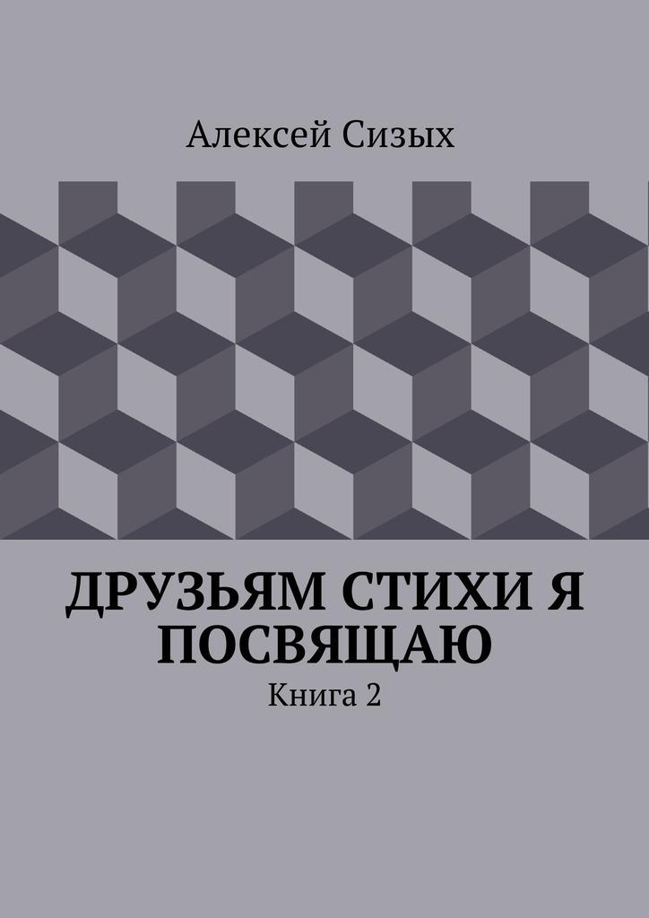 Алексей Михайлович Сизых Друзьям стихи я посвящаю. Книга 2
