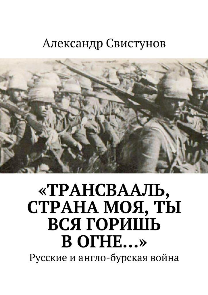 Александр Свистунов «Трансвааль, страна моя, ты вся горишь вогне…». Русские иангло-бурская война александр свистунов красное на