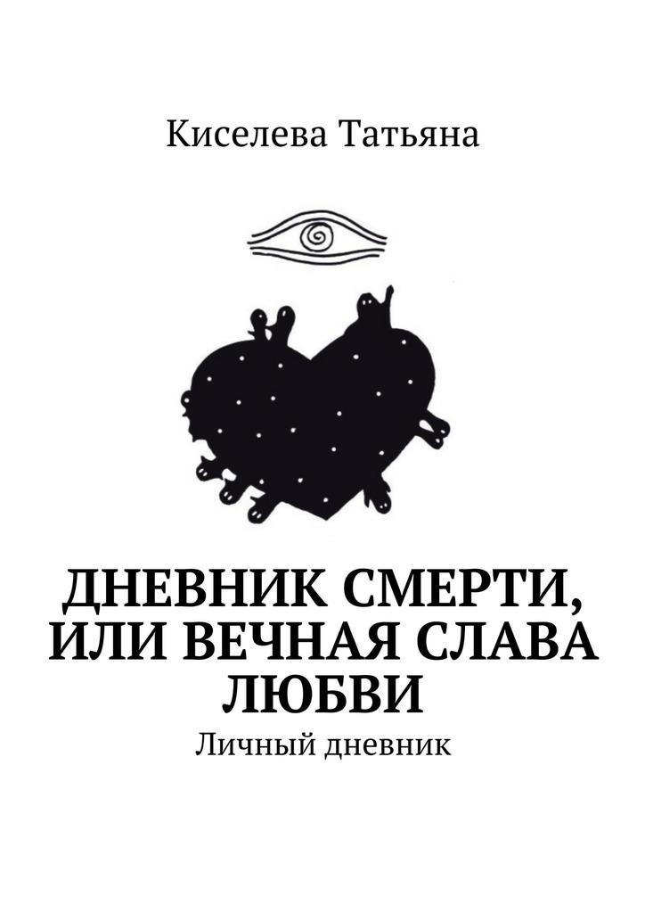 Киселева Татьяна Дневник смерти, или Вечная слава любви. Личный дневник о любви и смерти