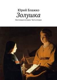 Блажко, Юрий  - Золушка. Настоящая история. Часть вторая