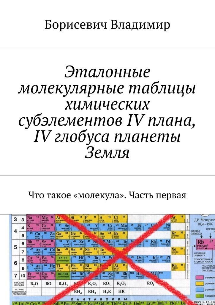 Обложка книги Эталонные молекулярные таблицы химических субэлементов IV плана, IV глобуса планеты Земля. Что такое «молекула». Часть первая, автор Владимир, Борисевич