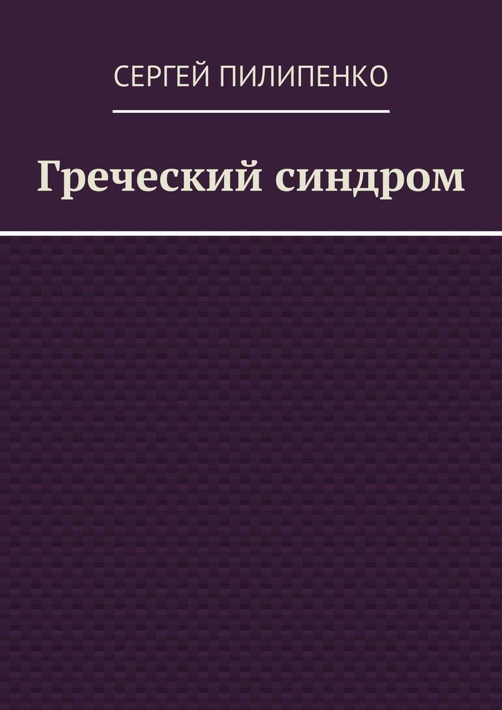 Сергей Викторович Пилипенко Греческий синдром без прописки справку в гаи
