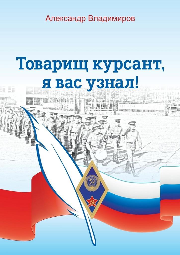 Александр Владимиров Товарищ курсант, я вас узнал! Рассказы