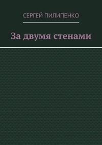 Пилипенко, Сергей Викторович  - Задвумя стенами