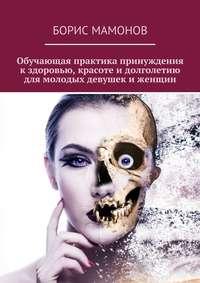 Мамонов, Борис  - Обучающая практика принуждения кздоровью, красоте идолголетию для молодых девушек иженщин