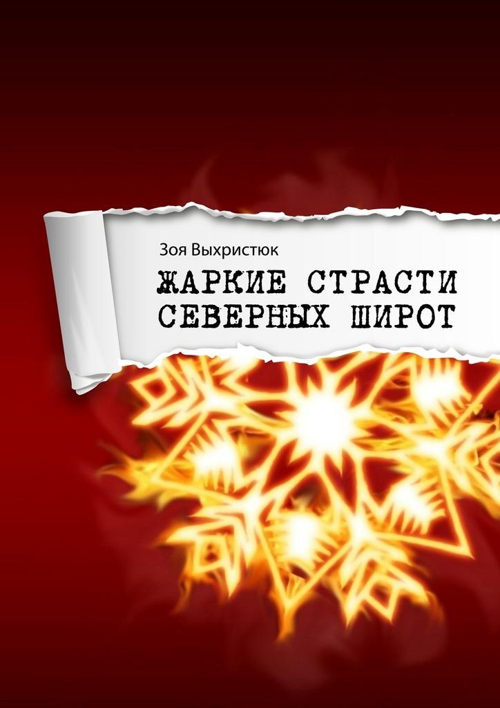 Обложка книги Жаркие страсти северных широт, автор Выхристюк, Зоя