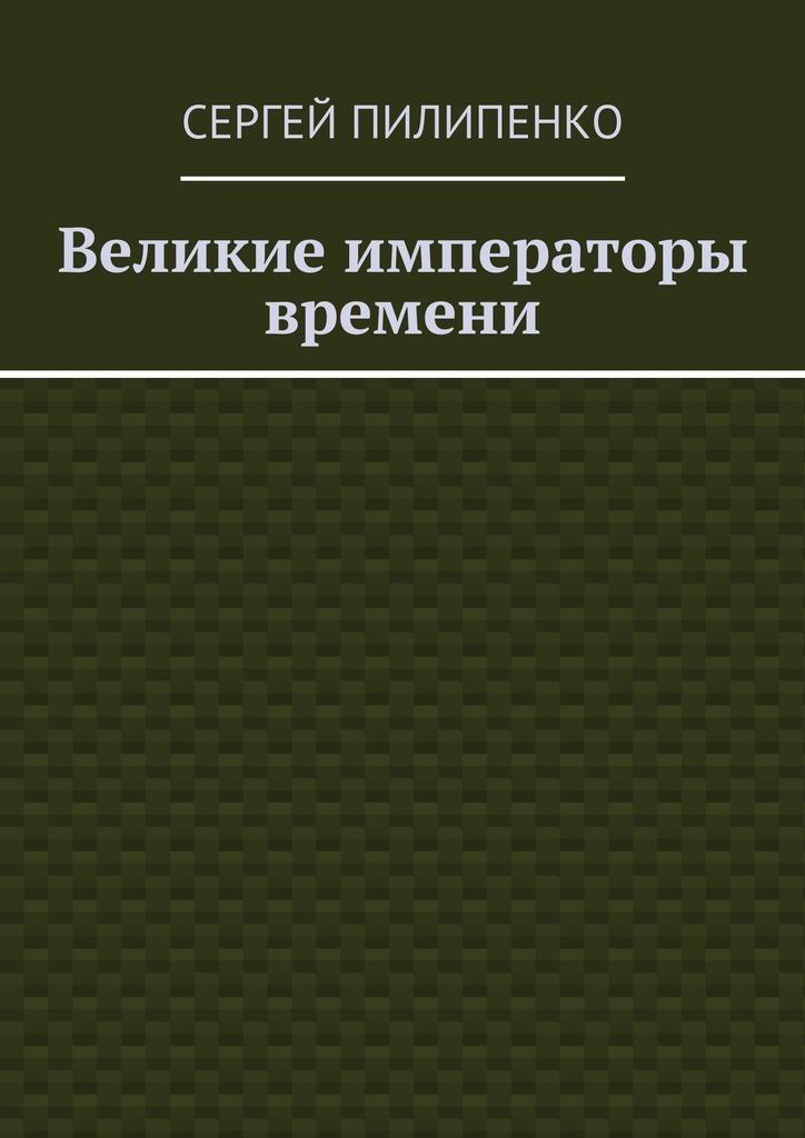 Сергей Викторович Пилипенко Великие императоры времени великие имена россии