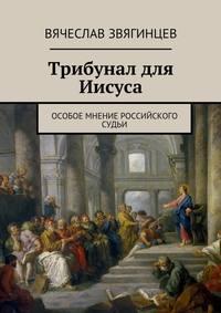 Звягинцев, Вячеслав  - Трибунал для Иисуса. Особое мнение российского судьи