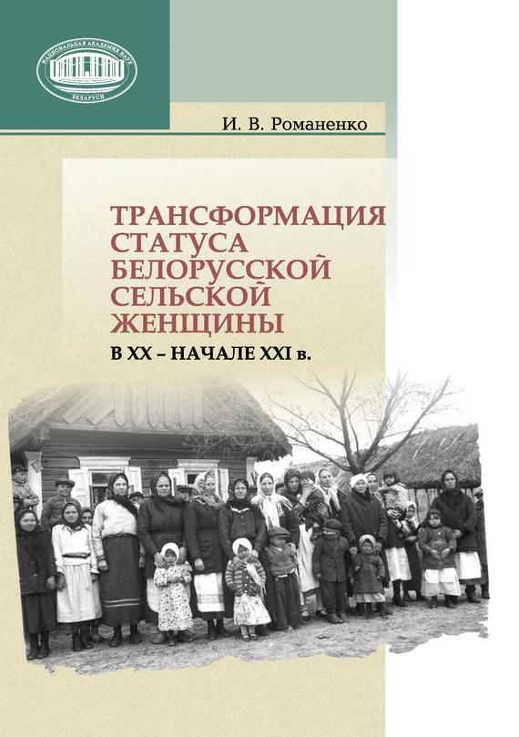 Скачать Ирина Романенко бесплатно Трансформация статуса белорусской сельской женщины в ХХ - начале ХХI в.