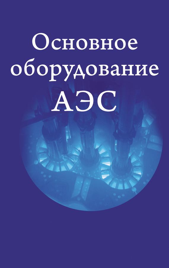 Коллектив авторов Основное оборудование АЭС работоспособность корпусов реакторов для подземных аэс