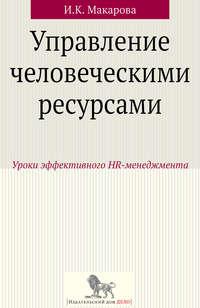 Макарова, И. К.  - Управление человеческими ресурсами. Уроки эффективного HR-менеджмента