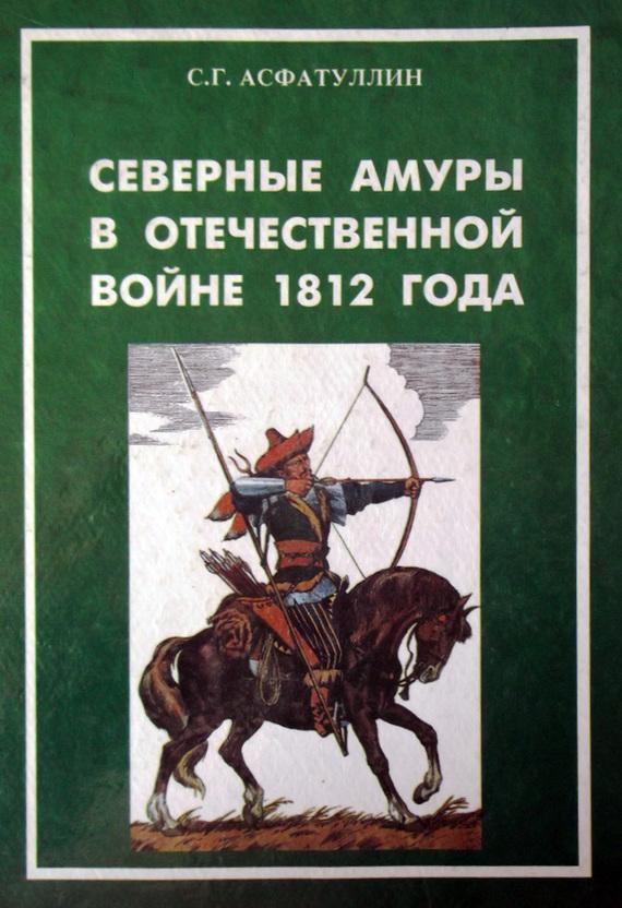 Салават Асфатуллин Северные амуры в Отечественной войне 1812 года