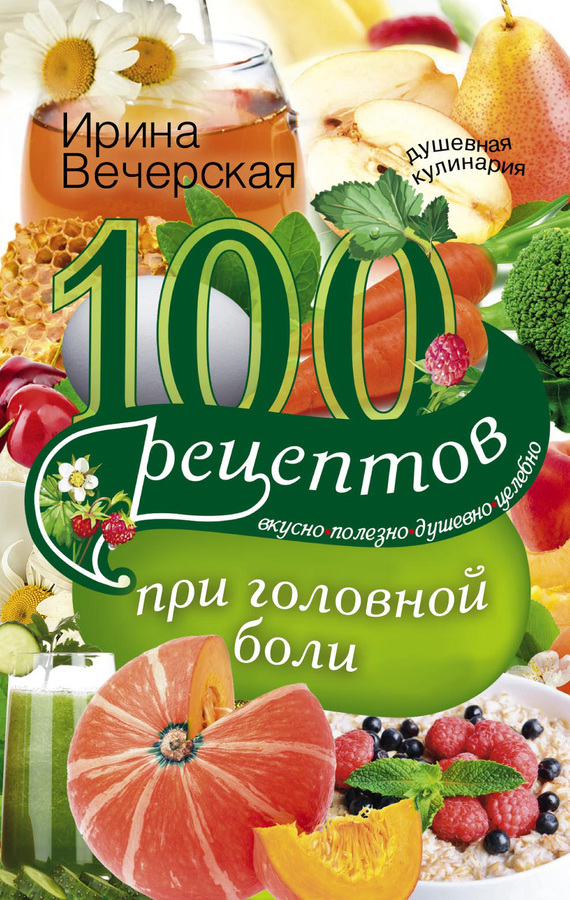 100 рецептов при головной боли. Вкусно, полезно, душевно, целебно изменяется внимательно и заботливо