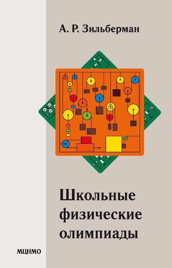 А. Р. Зильберман Школьные физические олимпиады ISBN: 978-5-4439-2382-6 а р зильберман школьные физические олимпиады
