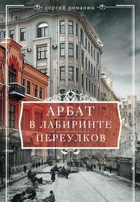 Романюк, Сергей  - Арбат. В лабиринте переулков
