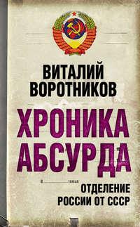 Воротников, Виталий  - Хроника абсурда. Отделение России от СССР