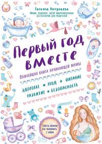 Аптулаева, Татьяна  - Первый год вместе: важнейшая книга начинающей мамы