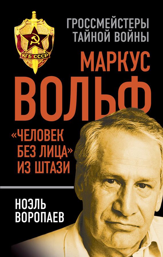 Скачать Ноэль Воропаев бесплатно Маркус Вольф. Человек без лица из Штази
