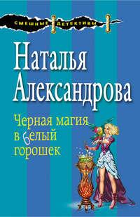 Александрова, Наталья  - Черная магия в белый горошек