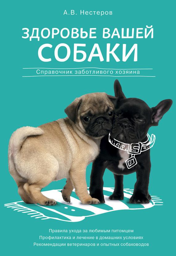 Скачать Здоровье вашей собаки справочник заботливого хозяина бесплатно Арсений Нестеров