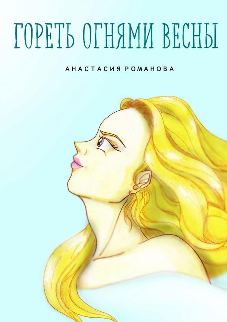 Скачать Анастасия Романова бесплатно Гореть огнями весны