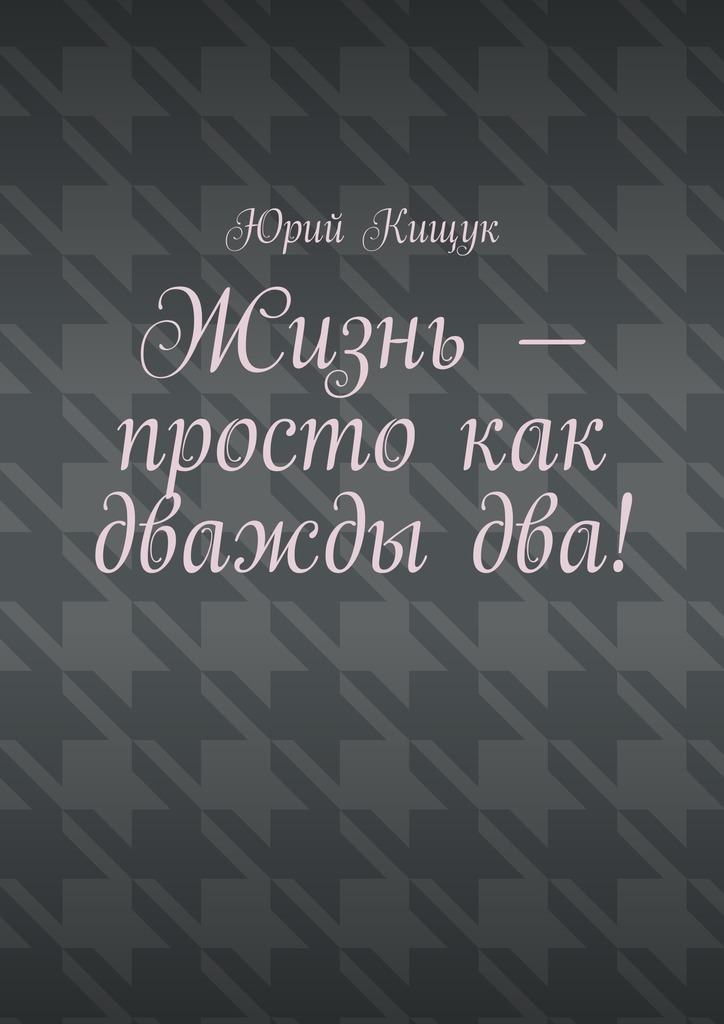 Скачать Жизнь - просто как дважды два бесплатно Юрий Федорович Кищук