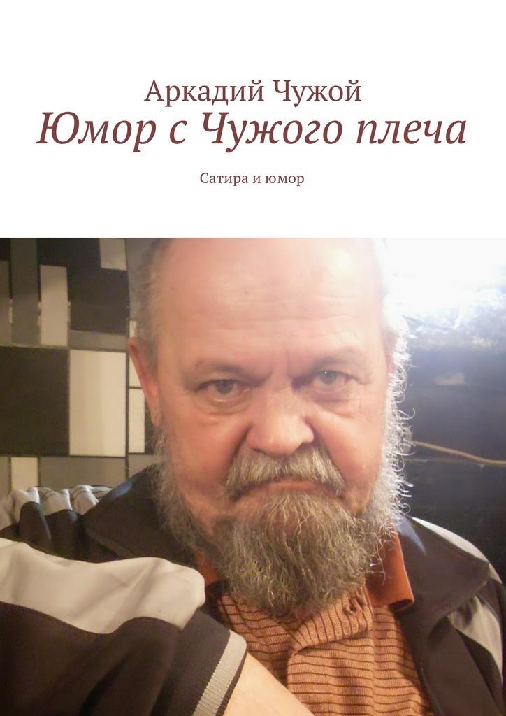 Скачать Аркадий Чужой бесплатно Юмор с Чужого плеча. Сатира и юмор