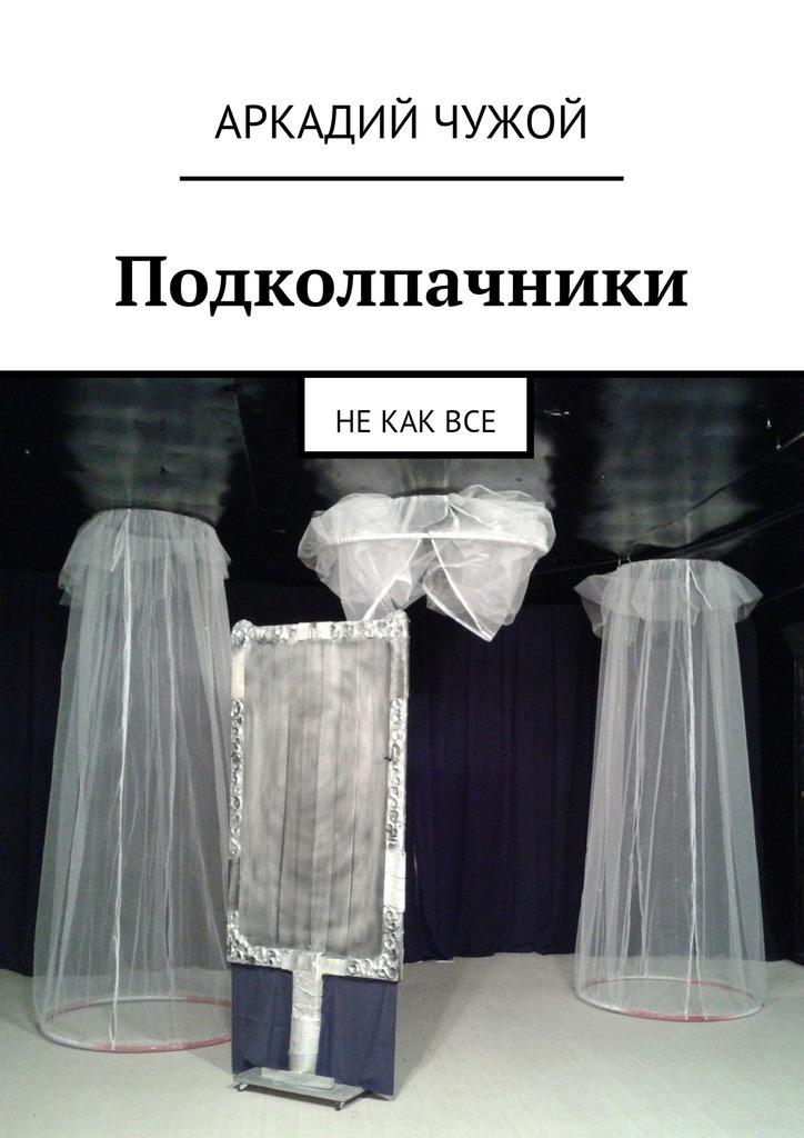 Аркадий Чужой - Подколпачники. Не как все