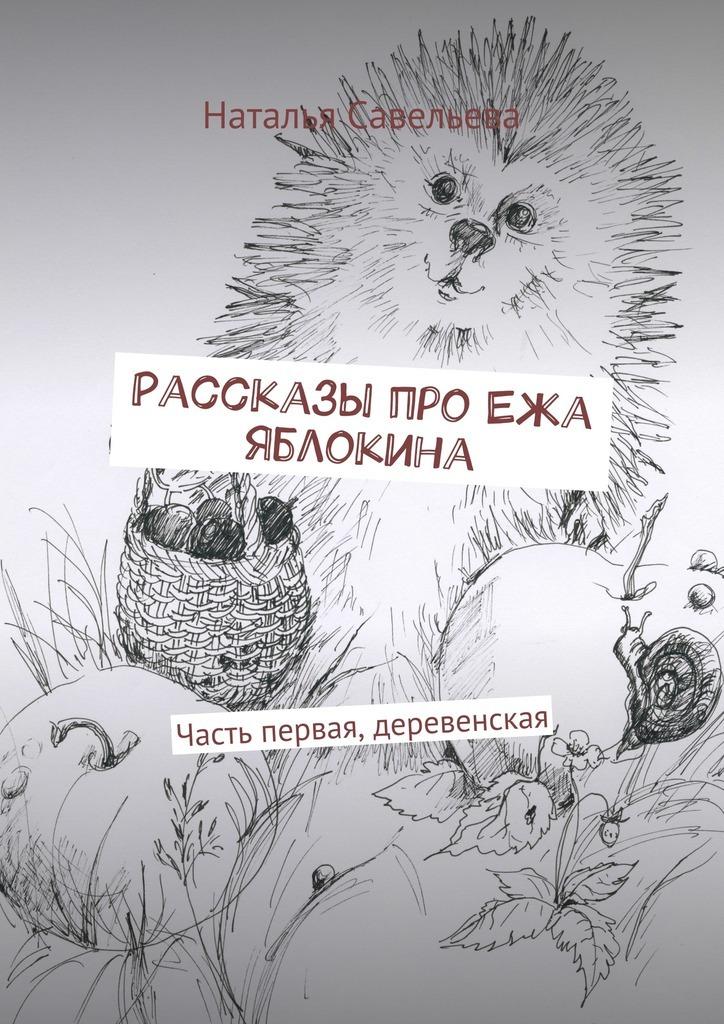 Скачать Рассказы про Ежа Яблокина. Часть первая, деревенская бесплатно Наталья Владимировна Савельева