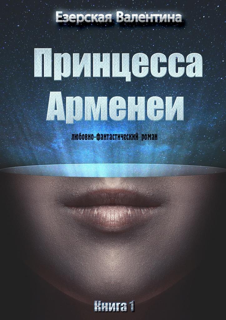 Валентина Езерская - Принцесса Арменеи. Книга1
