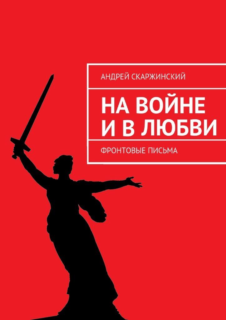 Андрей Скаржинский На войне и в любви. Фронтовые письма ольга демидюк письма моегожж