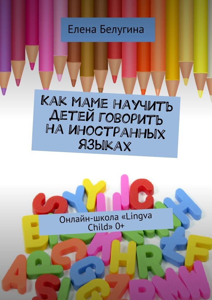 Скачать Как маме научить детей говорить на иностранных языках. Онлайн-школа Lingva Child 0+ бесплатно Елена Андреевна Белугина
