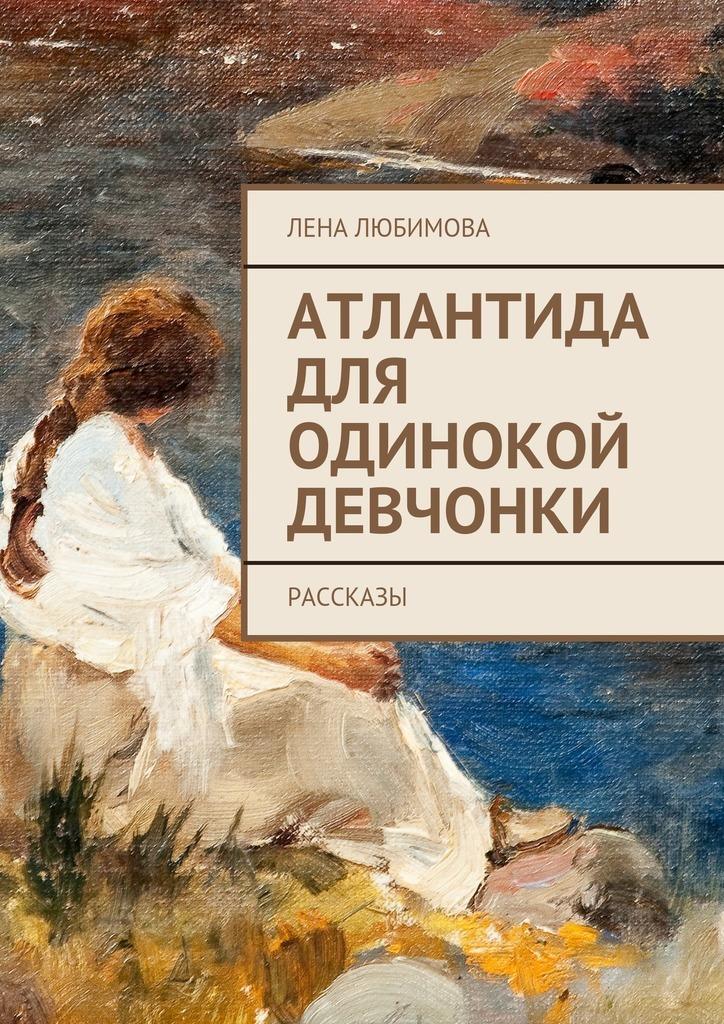 Лена Любимова Атлантида для одинокой девчонки. Рассказы ассоль чувства пятнадцатилетней девчонки стихи и рассказы