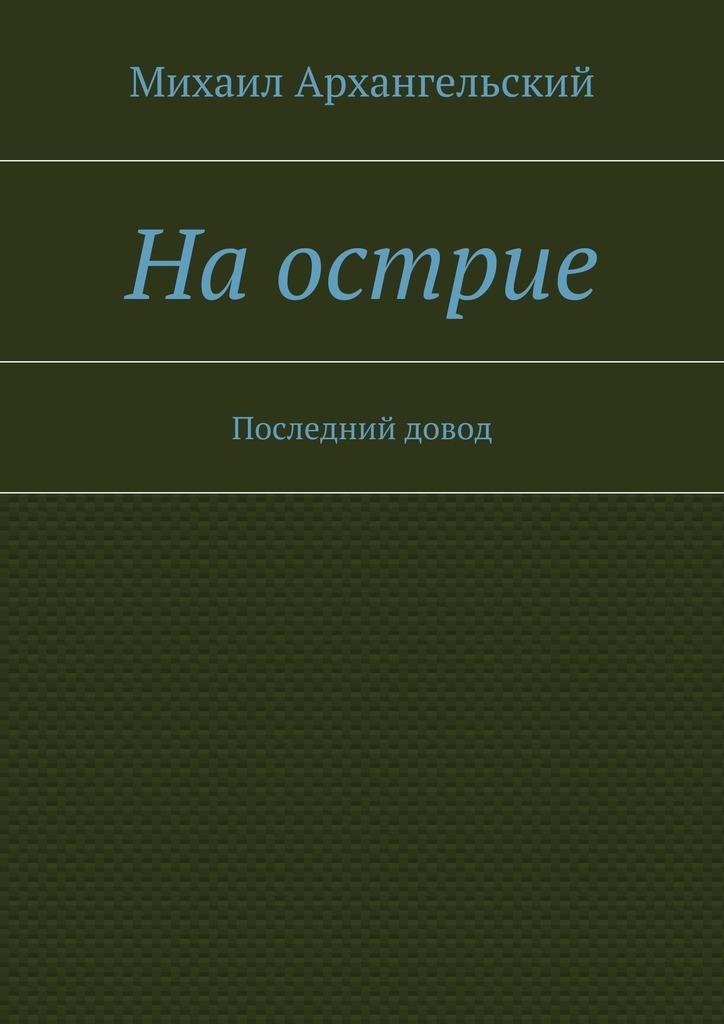 Михаил Архангельский Наострие. Последний довод сергей лапшин последний довод побежденных