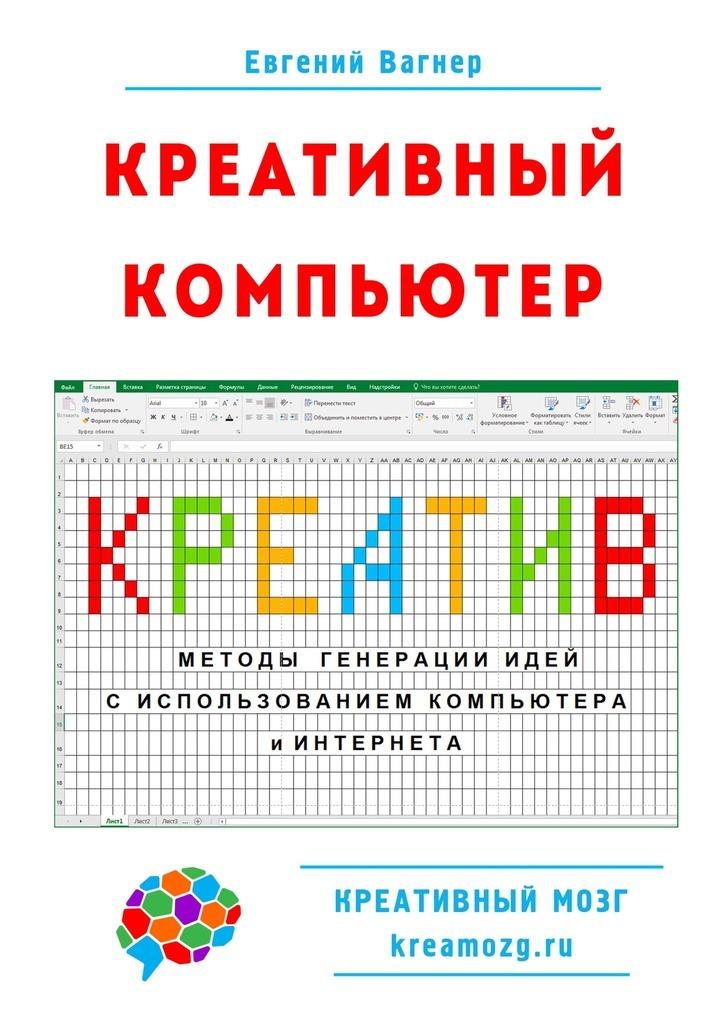 Евгений Вагнер Креативный компьютер. Методы генерации идей с использованием компьютера и Интернета компьютер для пенсионеров книга