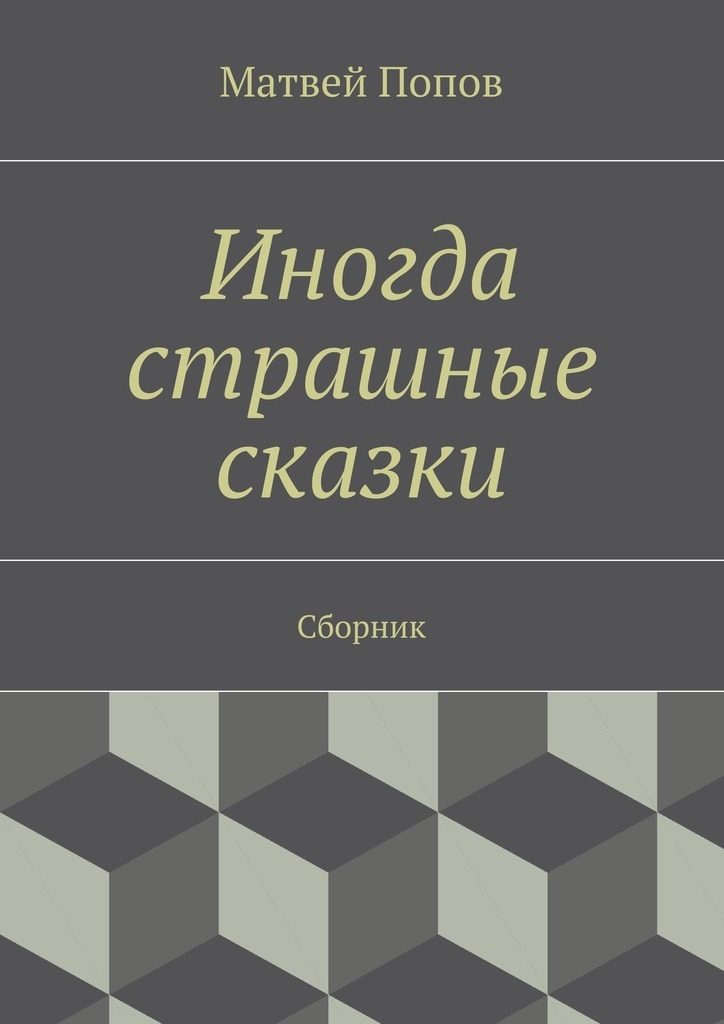 Матвей Попов Иногда страшные сказки. Сборник валерий попов за грибами в лондон сборник