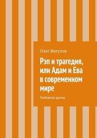 Янгулов, Олег Михайлович  - Рэп и трагедия, или Адам и Ева в современном мире. Любовная драма