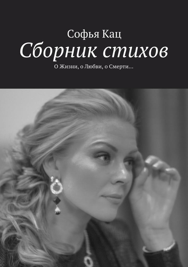 Софья Кац Сборник стихов. ОЖизни, оЛюбви, оСмерти… о любви и смерти