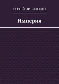 Сергей Викторович Пилипенко - Империя