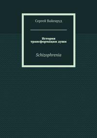 Вайенруд, Сергей  - История трансформациидуши. Schizophrenia